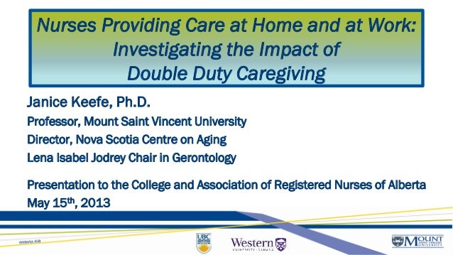 Nurses Providing Care at Home and at Work:Investigating the Impact ofDouble Duty CaregivingJanice Keefe, Ph.D.Professor, M...