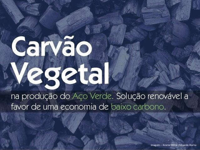 Imagem – ArcelorMittal /Eduardo Rocha Carvão Vegetal na produção do Aço Verde. Solução renovável a favor de uma economia d...