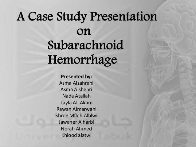 A Case Study Presentation on Subarachnoid Hemorrhage Presented by: Asma Alzahrani Asma Alshehri Nada Atallah Layla Ali Aka...