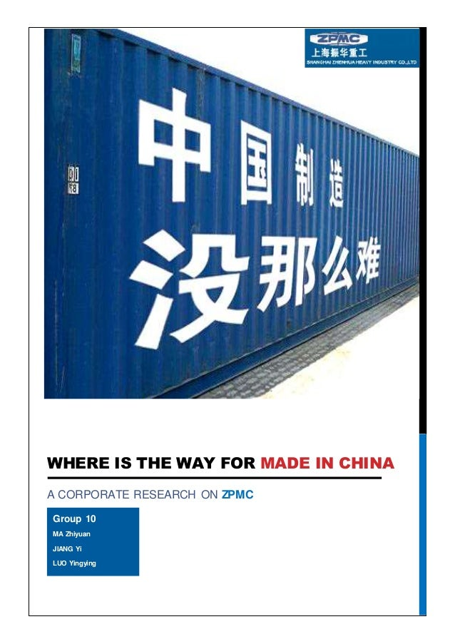 WHERE IS THE WAY FOR MADE IN CHINA A CORPORATE RESEARCH ON ZPMC Group 10 MA Zhiyuan JIANG Yi LUO Yingying