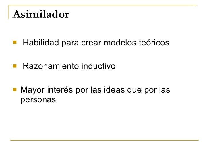 Asimilador <ul><li>Habilidad para crear modelos teóricos </li></ul><ul><li>Razonamiento inductivo </li></ul><ul><li>Mayor ...