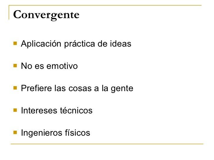 Convergente <ul><li>Aplicación práctica de ideas </li></ul><ul><li>No es emotivo </li></ul><ul><li>Prefiere las cosas a la...