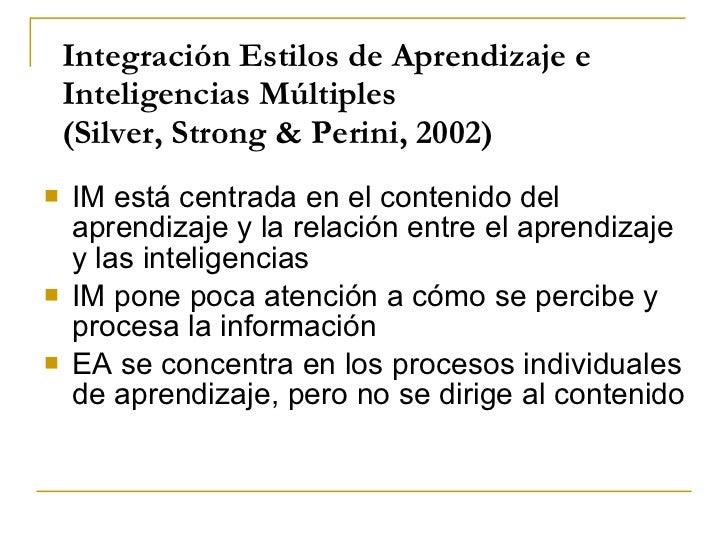 Integración Estilos de Aprendizaje e Inteligencias Múltiples (Silver, Strong & Perini, 2002) <ul><li>IM está centrada en e...