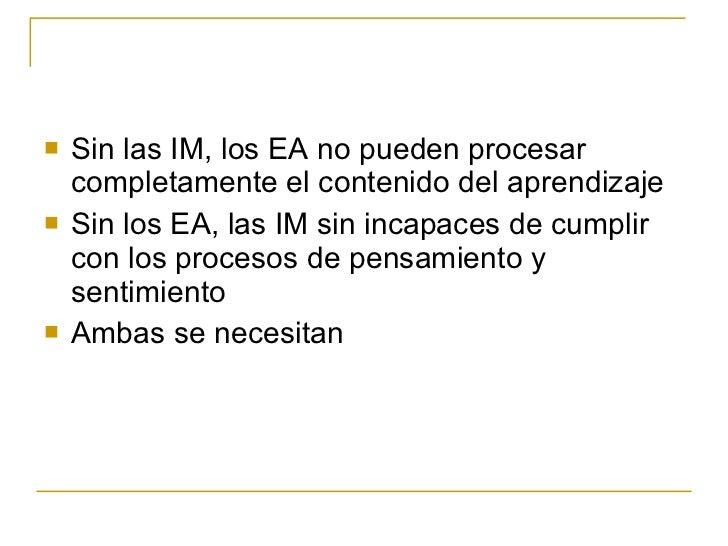 <ul><li>Sin las IM, los EA no pueden procesar completamente el contenido del aprendizaje </li></ul><ul><li>Sin los EA, las...