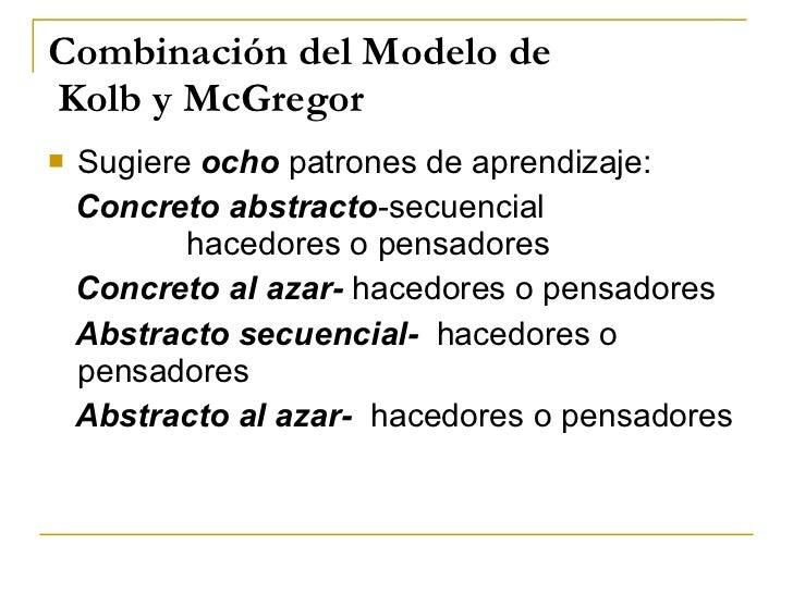Combinación del Modelo de  Kolb y McGregor <ul><li>Sugiere  ocho  patrones de aprendizaje: </li></ul><ul><li>Concreto   ab...
