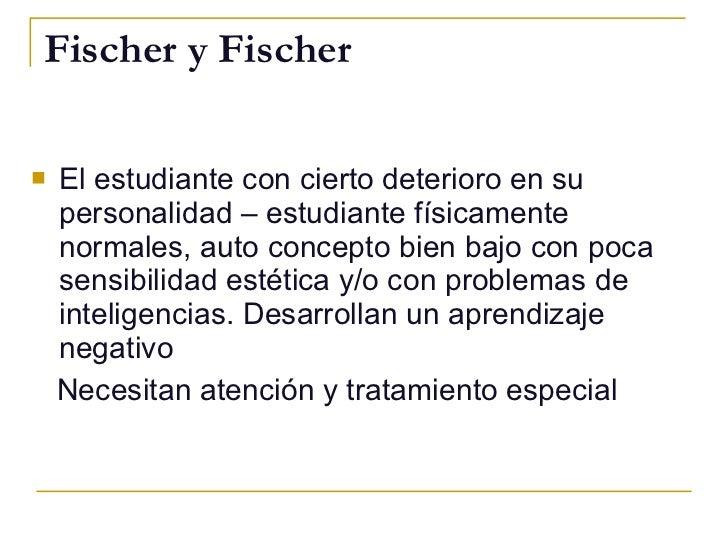 Fischer y Fischer <ul><li>El estudiante con cierto deterioro en su personalidad – estudiante físicamente normales, auto co...