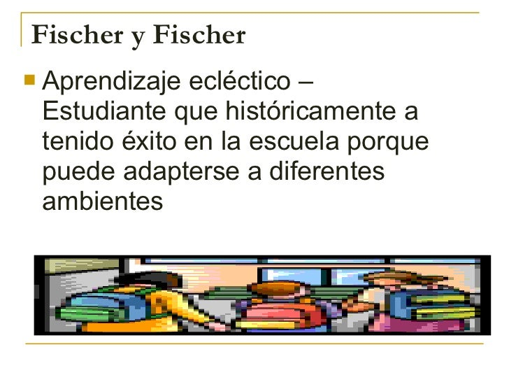 Fischer y Fischer <ul><li>Aprendizaje ecléctico – Estudiante que históricamente a tenido éxito en la escuela porque puede ...