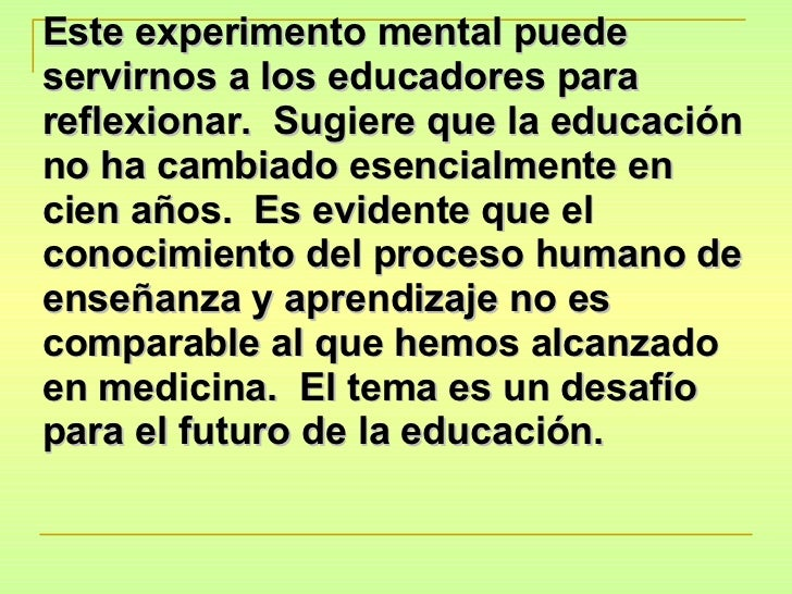 Este experimento mental puede servirnos a los educadores para reflexionar.  Sugiere que la educación no ha cambiado esenci...