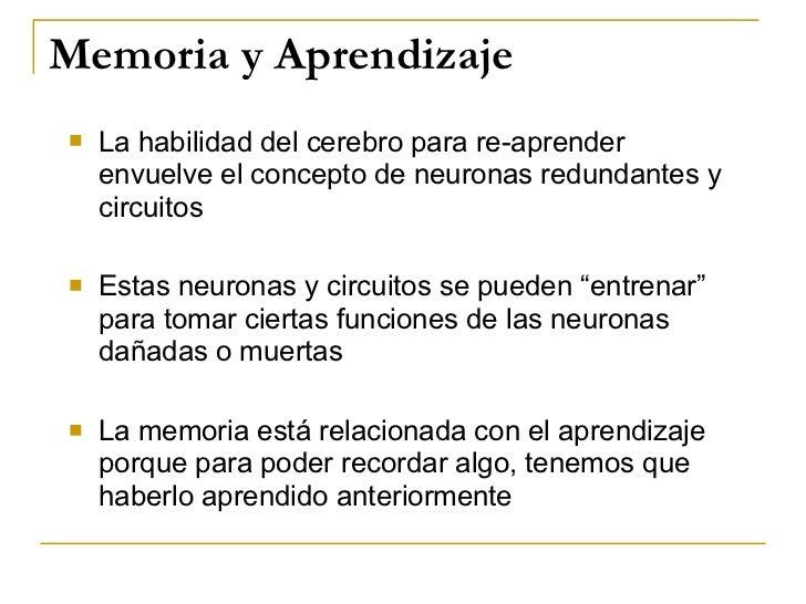 Memoria y Aprendizaje <ul><li>La habilidad del cerebro para re-aprender envuelve el concepto de neuronas redundantes y cir...