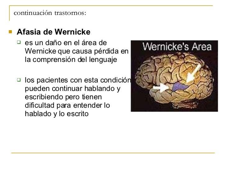 continuación trastornos: <ul><li>Afasia de Wernicke </li></ul><ul><ul><li>es un daño en el área de Wernicke que causa pérd...