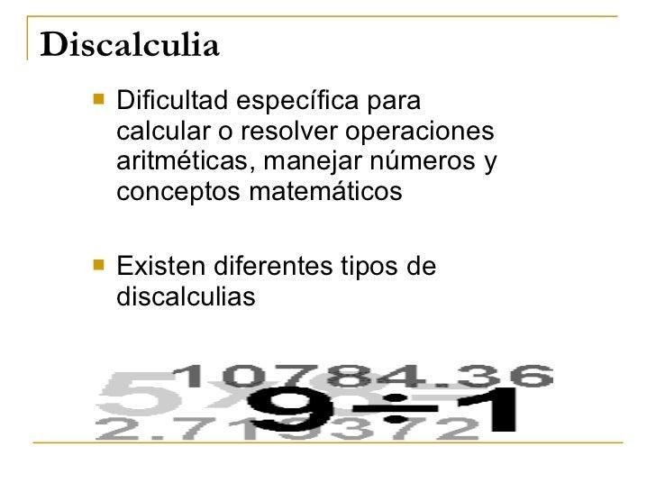 Discalculia <ul><li>Dificultad específica para calcular o resolver operaciones aritméticas, manejar números y conceptos ma...