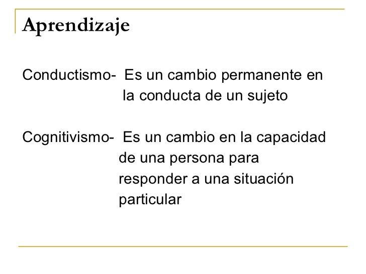 Aprendizaje <ul><li>Conductismo-  Es un cambio permanente en </li></ul><ul><li>la conducta de un sujeto </li></ul><ul><li>...