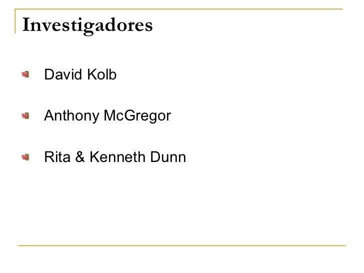 Investigadores <ul><li>David Kolb </li></ul><ul><li>Anthony McGregor </li></ul><ul><li>Rita & Kenneth Dunn </li></ul>