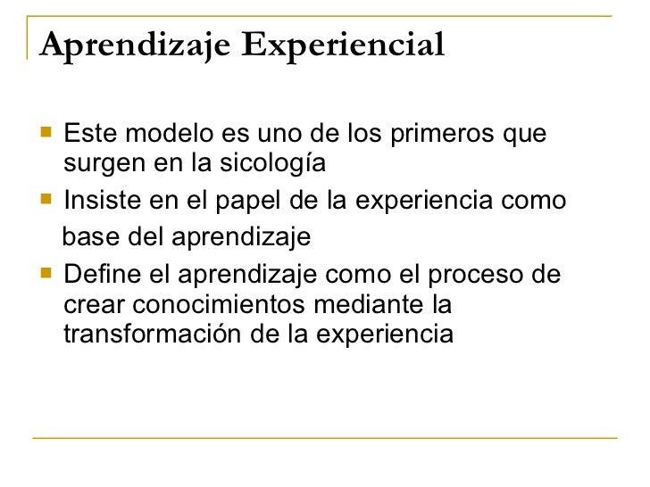 Aprendizaje Experiencial <ul><li>Este modelo es uno de los primeros que surgen en la sicología </li></ul><ul><li>Insiste e...