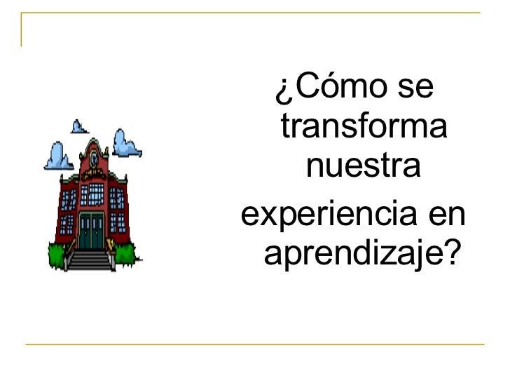 <ul><li>¿Cómo se transforma nuestra </li></ul><ul><li>experiencia en aprendizaje? </li></ul>