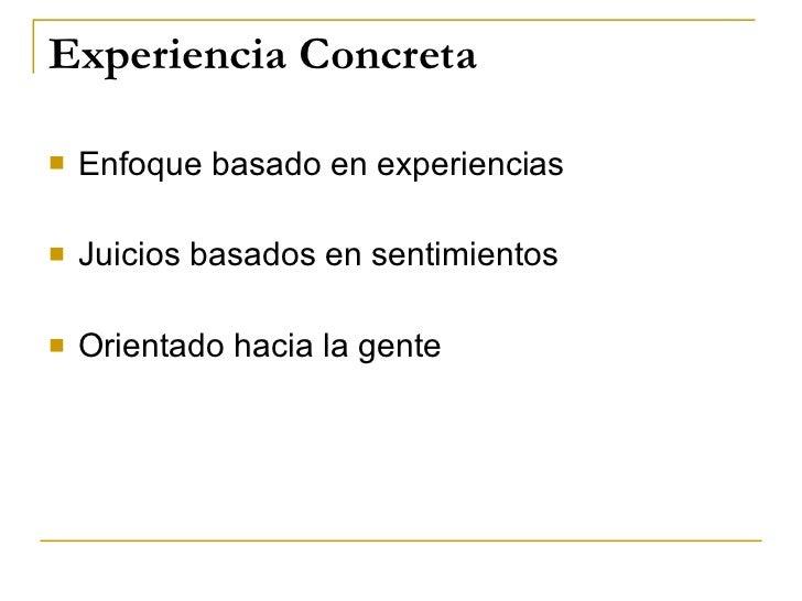 Experiencia Concreta <ul><li>Enfoque basado en experiencias </li></ul><ul><li>Juicios basados en sentimientos </li></ul><u...