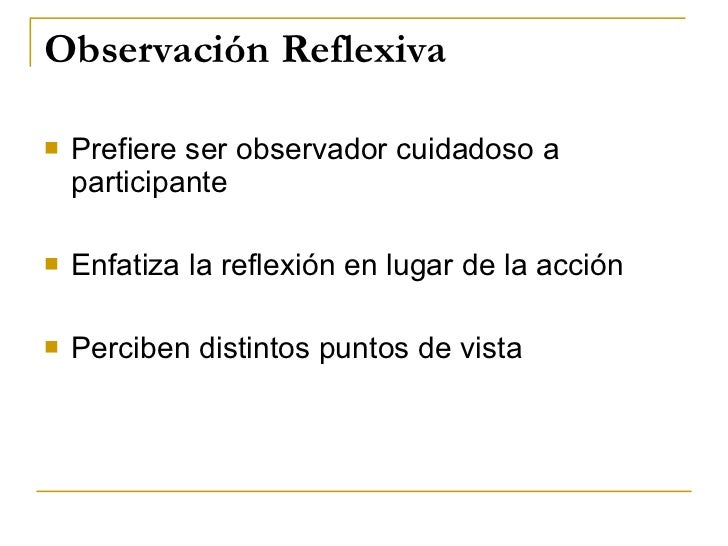 Observación Reflexiva <ul><li>Prefiere ser observador cuidadoso a participante </li></ul><ul><li>Enfatiza la reflexión en ...