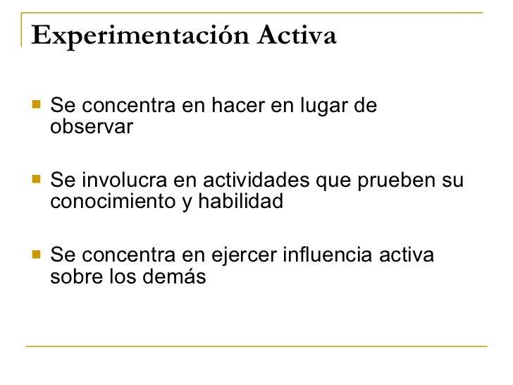 Experimentación Activa <ul><li>Se concentra en hacer en lugar de  observar </li></ul><ul><li>Se involucra en actividades q...