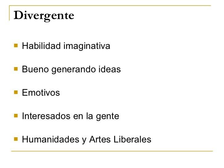 Divergente <ul><li>Habilidad imaginativa </li></ul><ul><li>Bueno generando ideas </li></ul><ul><li>Emotivos </li></ul><ul>...