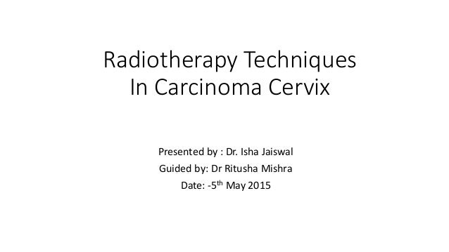 Radiotherapy Techniques In Carcinoma Cervix Presented by : Dr. Isha Jaiswal Guided by: Dr Ritusha Mishra Date: -5th May 20...