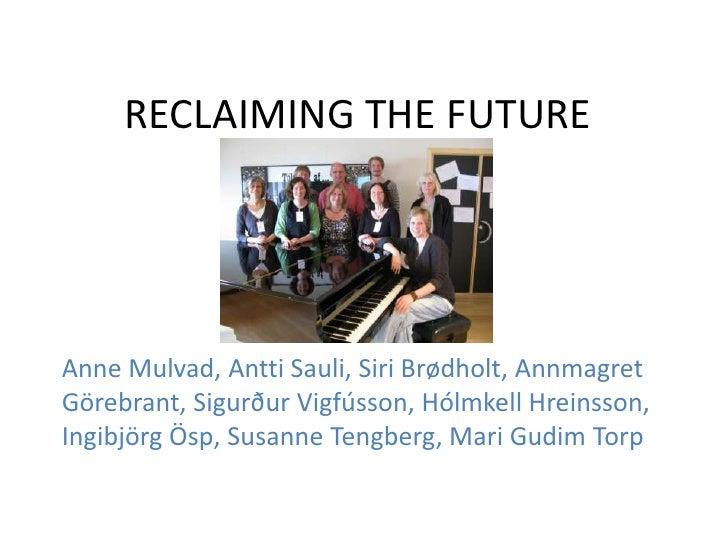 RECLAIMING THE FUTUREAnne Mulvad, Antti Sauli, Siri Brødholt, AnnmagretGörebrant, Sigurður Vigfússon, Hólmkell Hreinsson,I...