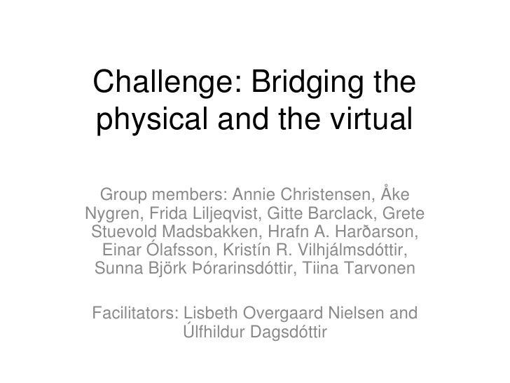 Challenge: Bridging the physical and the virtual  Group members: Annie Christensen, ÅkeNygren, Frida Liljeqvist, Gitte Bar...