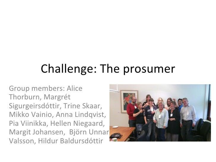 Challenge: The prosumerGroup members: AliceThorburn, MargrétSigurgeirsdóttir, Trine Skaar,Mikko Vainio, Anna Lindqvist,Pia...