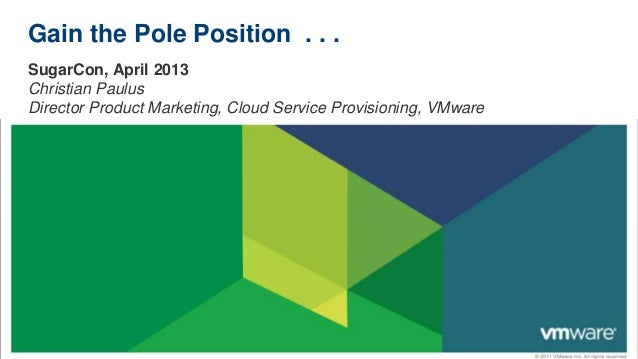 Gain the Pole Position . . .SugarCon, April 2013Christian PaulusDirector Product Marketing, Cloud Service Provisioning, VM...