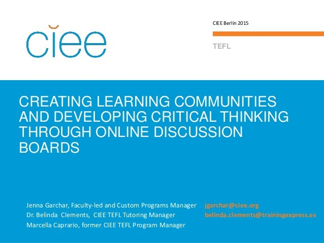 CREATING LEARNING COMMUNITIES AND DEVELOPING CRITICAL THINKING THROUGH ONLINE DISCUSSION BOARDS TEFL CIEE Berlin 2015 Jenn...
