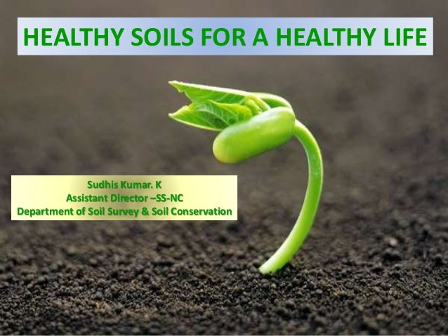 HEALTHY SOILS FOR A HEALTHY LIFE Sudhis Kumar. K Assistant Director –SS-NC Department of Soil Survey & Soil Conservation