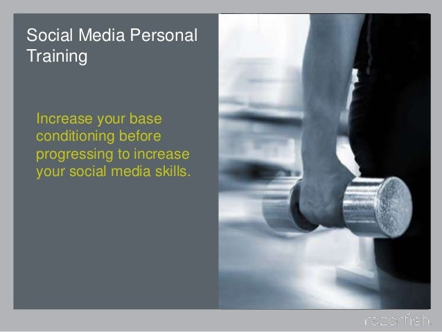 Social Media Personal Training Increase your base conditioning before progressing to increase your social media skills.