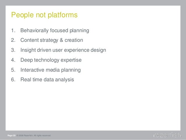 People not platforms Page 25 © 2008 Razorfish. All rights reserved. 1. Behaviorally focused planning 2. Content strategy &...