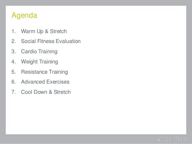 Agenda 1. Warm Up & Stretch 2. Social Fitness Evaluation 3. Cardio Training 4. Weight Training 5. Resistance Training 6. A...