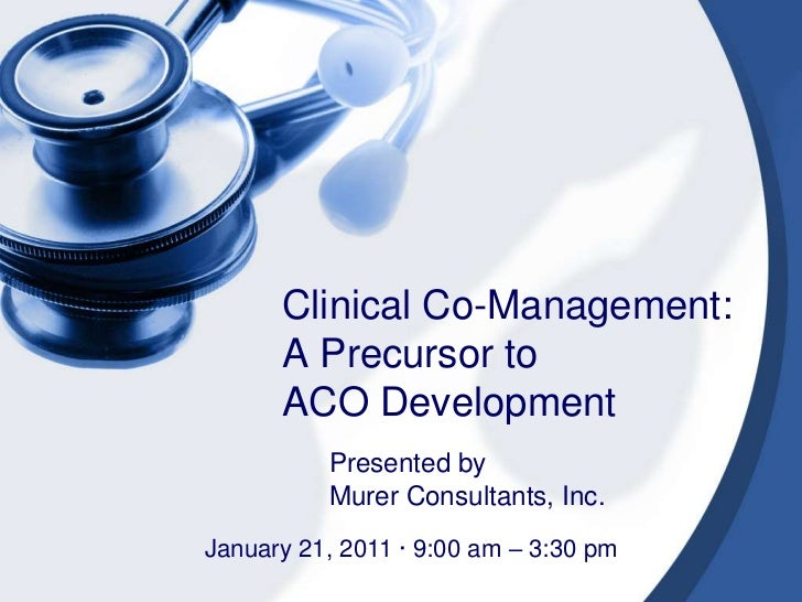 Clinical Co-Management:  A Precursor toACO Development<br />Presented by <br />Murer Consultants, Inc.<br />January 21, 20...