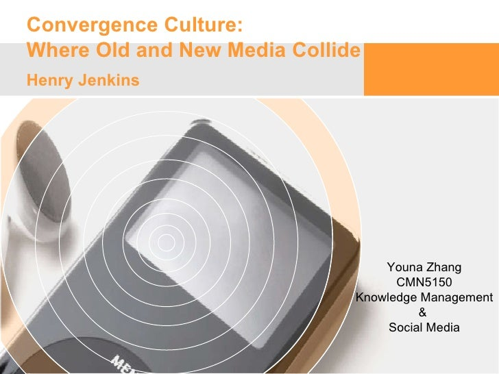 Convergence Culture:  Where Old and New Media Collide Henry Jenkins  Youna Zhang CMN5150 Knowledge Management &  Social Me...