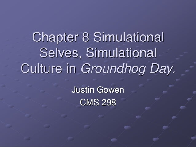 Chapter 8 Simulational Selves, Simulational Culture in Groundhog Day. Justin Gowen CMS 298