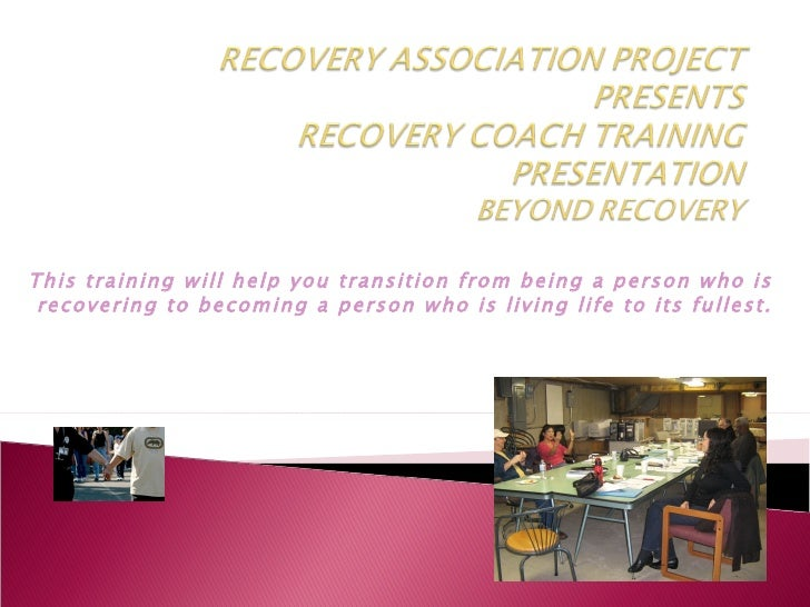 This training will help you transition from being a person who is recovering to becoming a person who is living life to it...