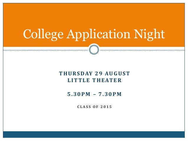 College Application Night  THURSDAY 29 AUGUST  LITTLE THEATER  5.30PM – 7.30PM  C L AS S OF 2 0 1 5