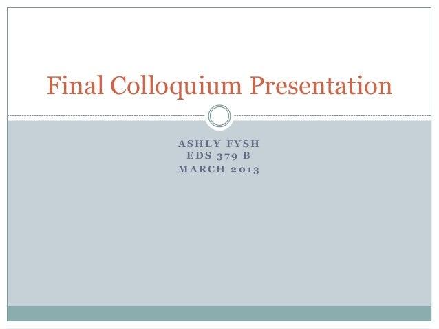 Final Colloquium Presentation           ASHLY FYSH            EDS 379 B           MARCH 2013