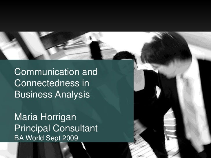Communication and Connectedness in Business Analysis Maria Horrigan Principal Consultant BA World Sept 2009<br />