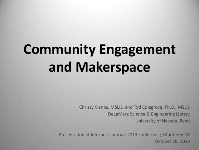 Community Engagement and Makerspace Chrissy Klenke, MSLIS, and Tod Colegrove, Ph.D., MSLIS DeLaMare Science & Engineering ...