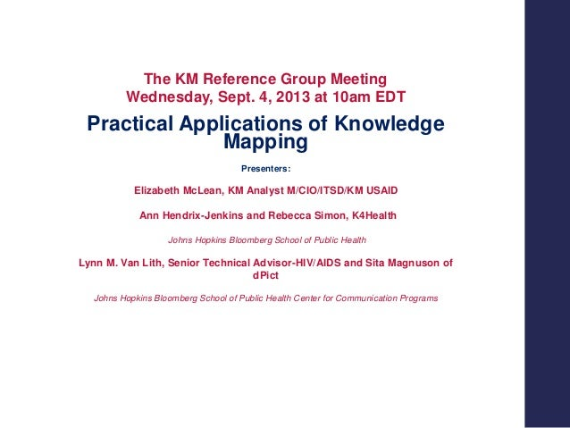 The KM Reference Group Meeting Wednesday, Sept. 4, 2013 at 10am EDT  Practical Applications of Knowledge Mapping Presenter...