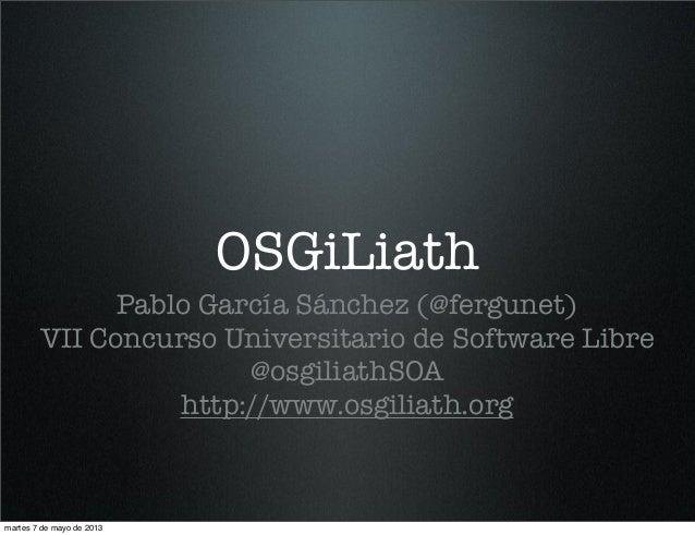 OSGiLiathPablo García Sánchez (@fergunet)VII Concurso Universitario de Software Libre@osgiliathSOAhttp://www.osgiliath.org...