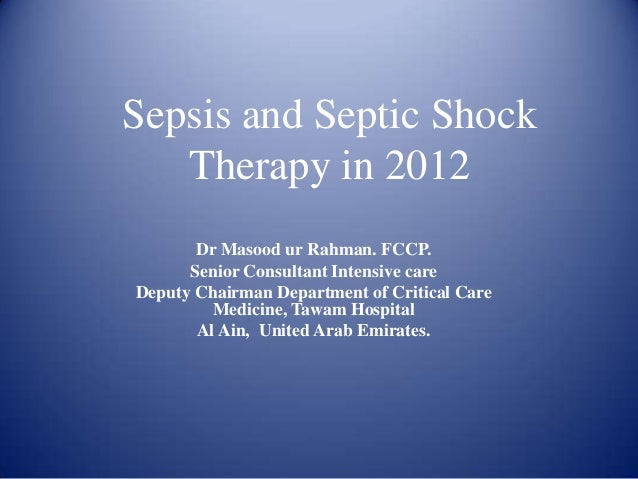 Sepsis and Septic Shock   Therapy in 2012       Dr Masood ur Rahman. FCCP.      Senior Consultant Intensive careDeputy Cha...