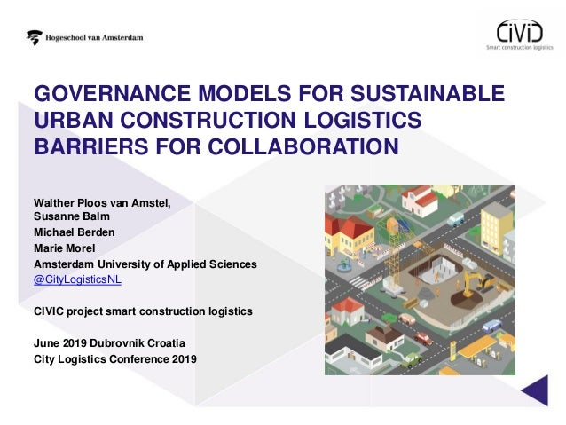 GOVERNANCE MODELS FOR SUSTAINABLE URBAN CONSTRUCTION LOGISTICS BARRIERS FOR COLLABORATION Walther Ploos van Amstel, Susann...