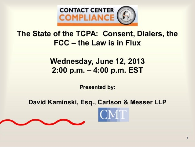1 The State of the TCPA: Consent, Dialers, the FCC – the Law is in Flux Wednesday, June 12, 2013 2:00 p.m. – 4:00 p.m. EST...