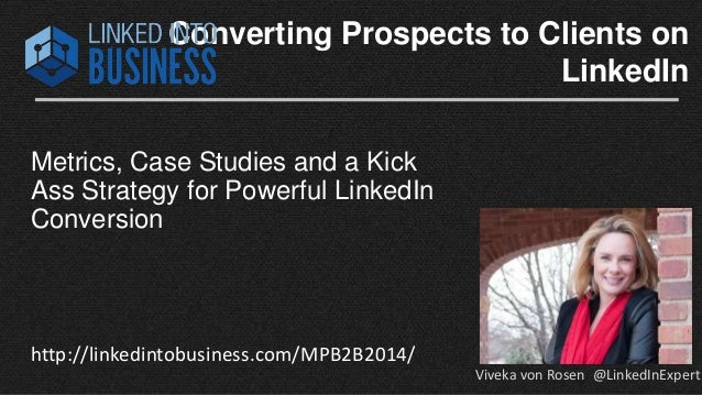 Converting Prospects to Clients on  LinkedIn  Metrics, Case Studies and a Kick  Ass Strategy for Powerful LinkedIn  Conver...