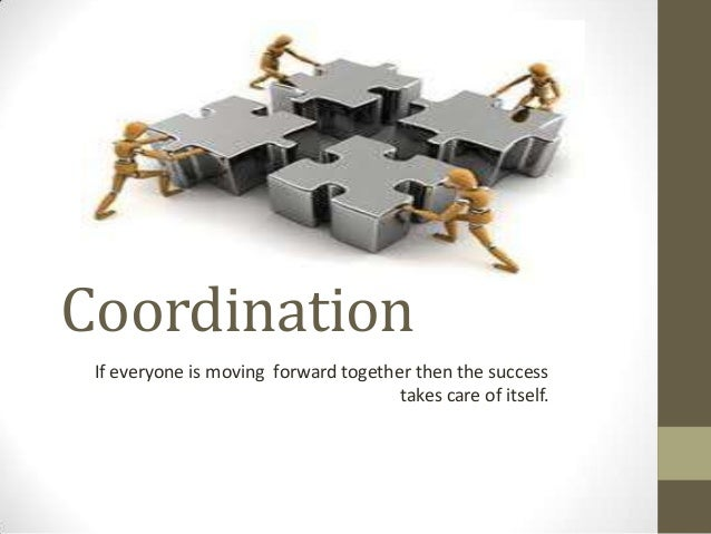 Coordination If everyone is moving forward together then the success takes care of itself.