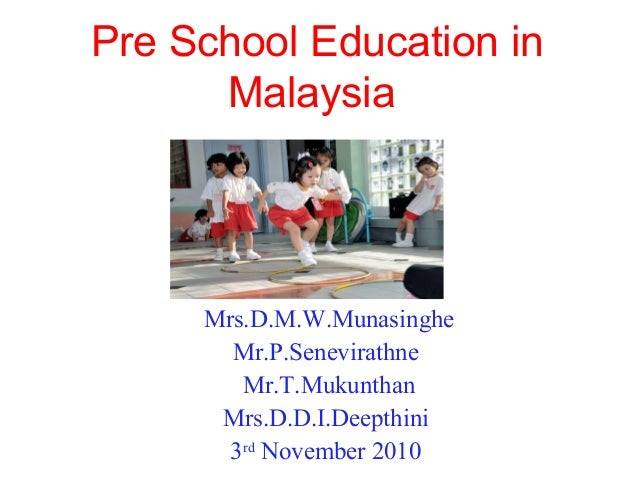 Pre School Education in Malaysia Mrs.D.M.W.Munasinghe Mr.P.Senevirathne Mr.T.Mukunthan Mrs.D.D.I.Deepthini 3rd November 20...