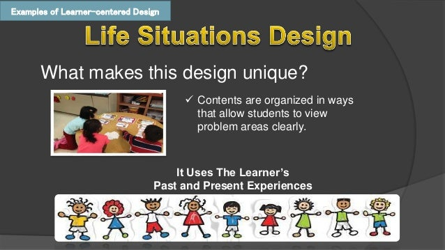 problem centered design life situation core social reconstructions design Subject-centered design the subject-centered curriculum can be  the  constructivist element of this approach honors the social and cultural context of  the learner 17  life-situations design it uses the past and present experiences  of  core design it centers on general education and the problems are.